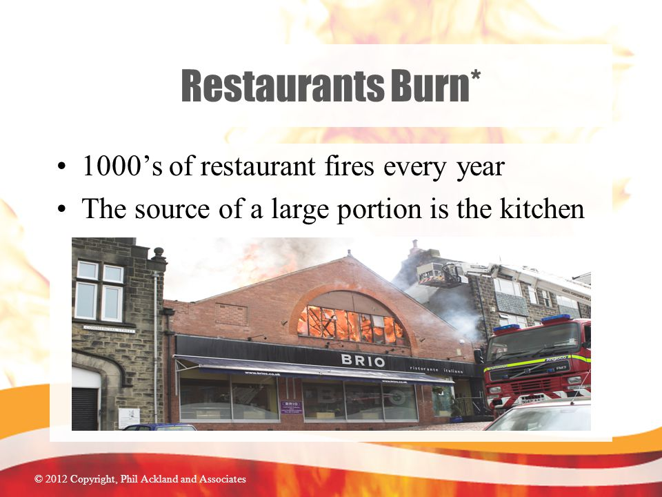 © 2012 Copyright, Phil Ackland and Associates Restaurants Burn* 1000's of restaurant fires every year The source of a large portion is the kitchen
