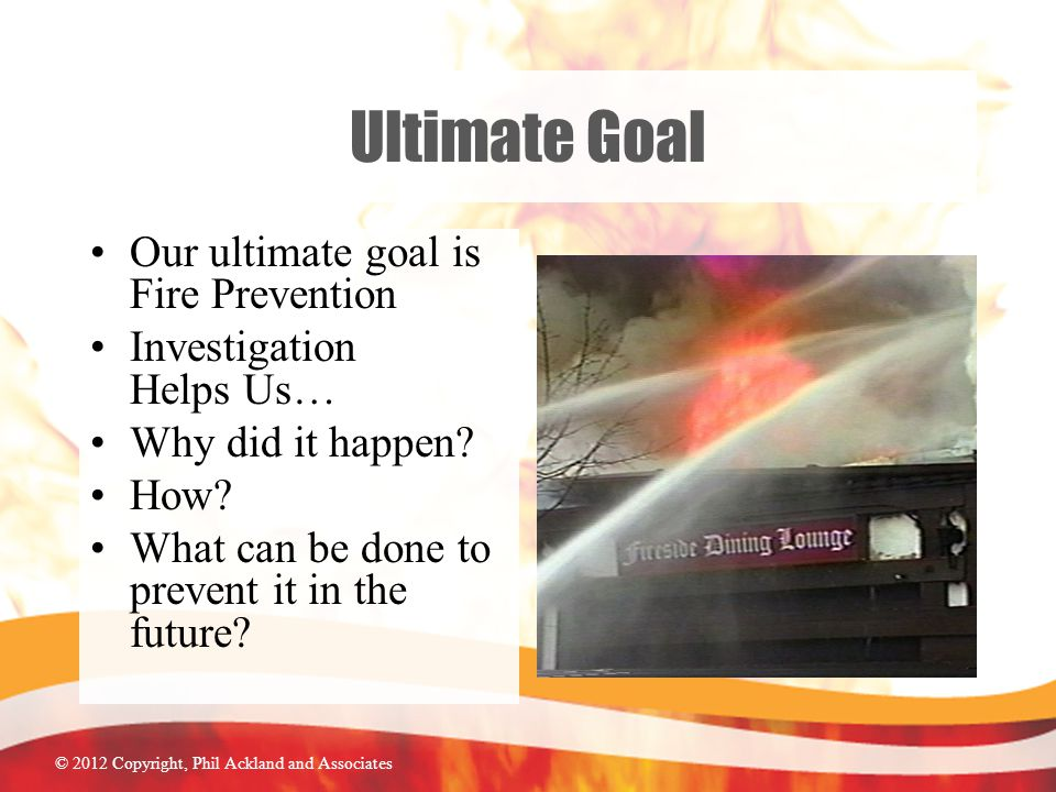 © 2012 Copyright, Phil Ackland and Associates Ultimate Goal Our ultimate goal is Fire Prevention Investigation Helps Us… Why did it happen.