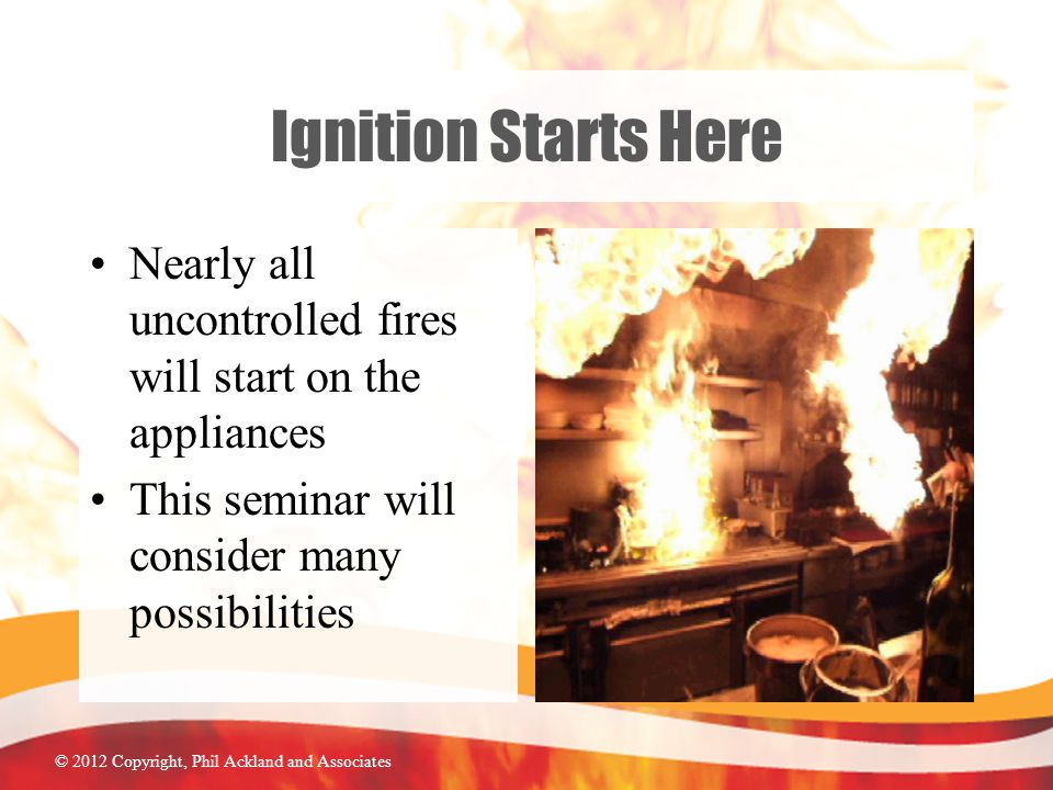 © 2012 Copyright, Phil Ackland and Associates Ignition Starts Here Nearly all uncontrolled fires will start on the appliances This seminar will consider many possibilities