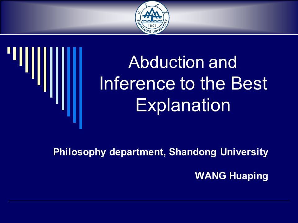 Abduction and Inference to the Best Explanation Philosophy department, Shandong University WANG Huaping