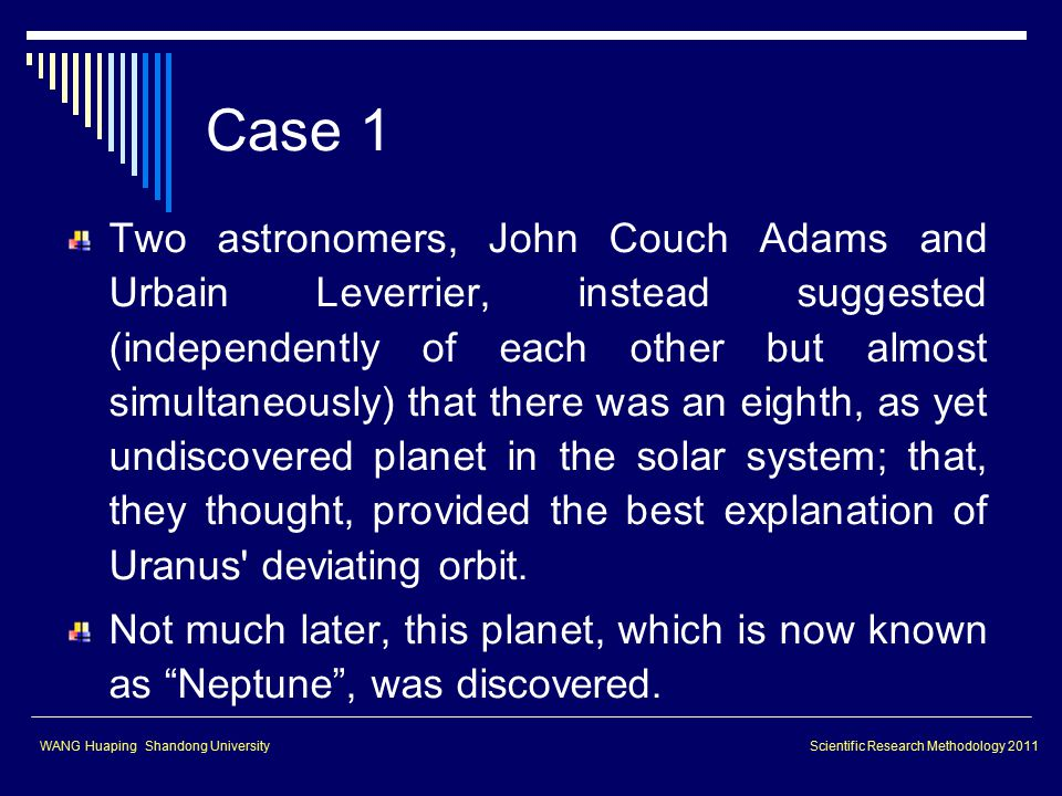 Case 1 Two astronomers, John Couch Adams and Urbain Leverrier, instead suggested (independently of each other but almost simultaneously) that there was an eighth, as yet undiscovered planet in the solar system; that, they thought, provided the best explanation of Uranus deviating orbit.