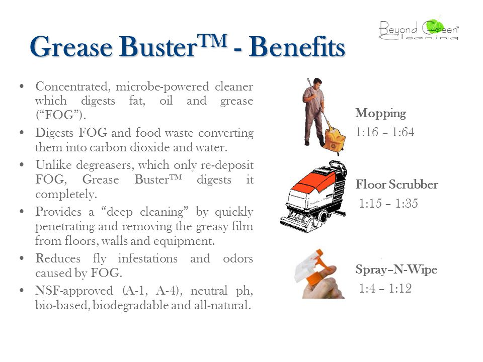 Grease Buster TM - Benefits Concentrated, microbe-powered cleaner which digests fat, oil and grease ( FOG ).