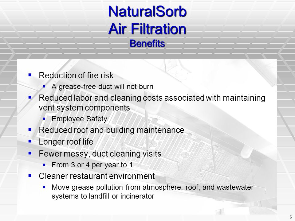 6 NaturalSorb Air Filtration Benefits   Reduction of fire risk   A grease-free duct will not burn   Reduced labor and cleaning costs associated