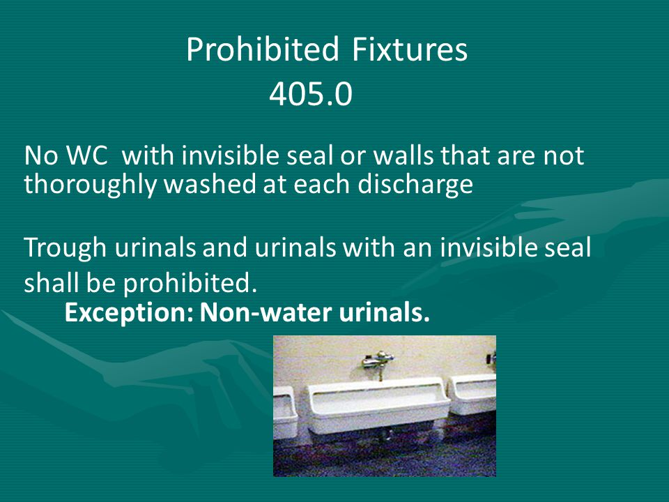 Prohibited Fixtures 405.0 No WC with invisible seal or walls that are not thoroughly washed at each discharge Trough urinals and urinals with an invis
