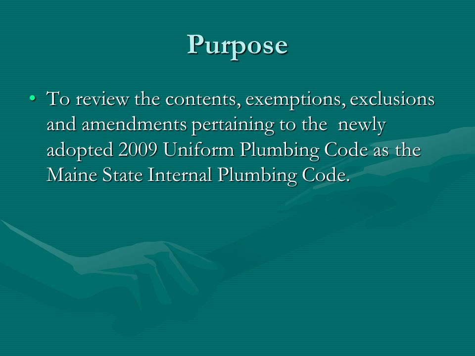Purpose To review the contents, exemptions, exclusions and amendments pertaining to the newly adopted 2009 Uniform Plumbing Code as the Maine State In
