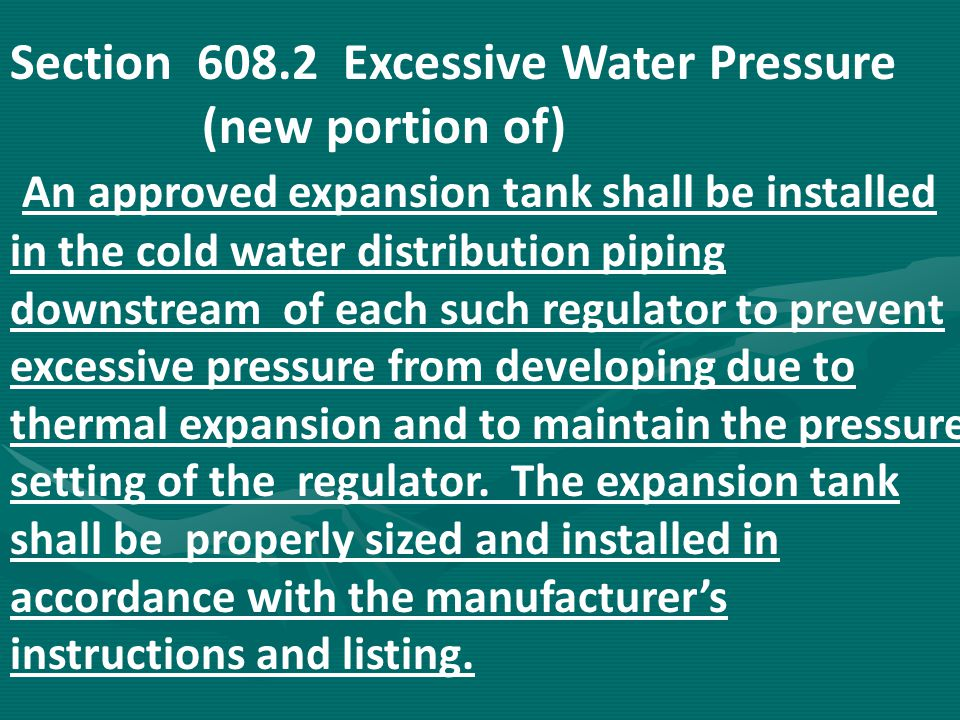 Section 608.2 Excessive Water Pressure (new portion of) An approved expansion tank shall be installed in the cold water distribution piping downstream