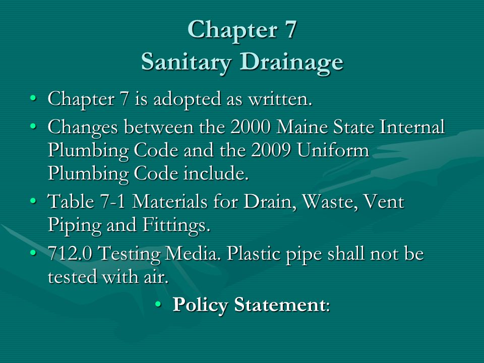 Chapter 7 Sanitary Drainage Chapter 7 is adopted as written.Chapter 7 is adopted as written. Changes between the 2000 Maine State Internal Plumbing Co