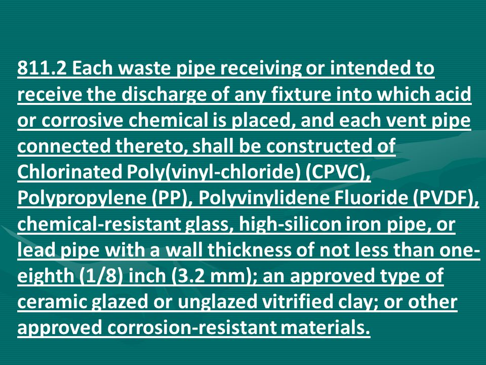 811.2 Each waste pipe receiving or intended to receive the discharge of any fixture into which acid or corrosive chemical is placed, and each vent pip