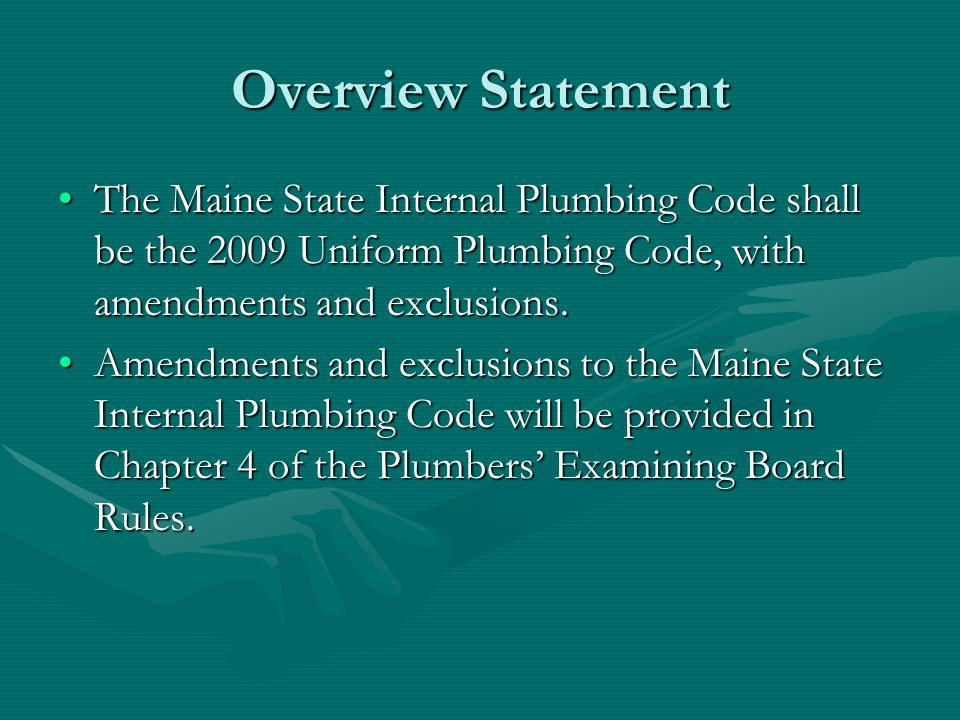 Overview Statement The Maine State Internal Plumbing Code shall be the 2009 Uniform Plumbing Code, with amendments and exclusions.The Maine State Inte