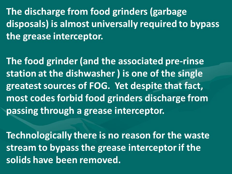 The discharge from food grinders (garbage disposals) is almost universally required to bypass the grease interceptor. The food grinder (and the associ