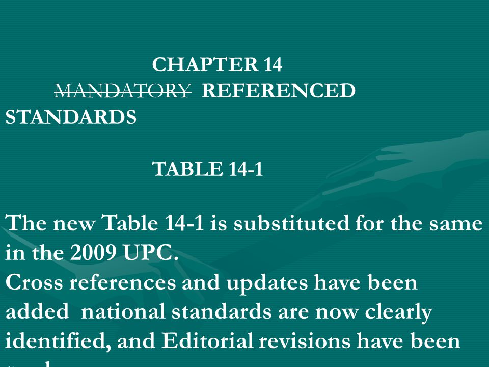 CHAPTER 14 MANDATORY REFERENCED STANDARDS TABLE 14-1 The new Table 14-1 is substituted for the same in the 2009 UPC. Cross references and updates have