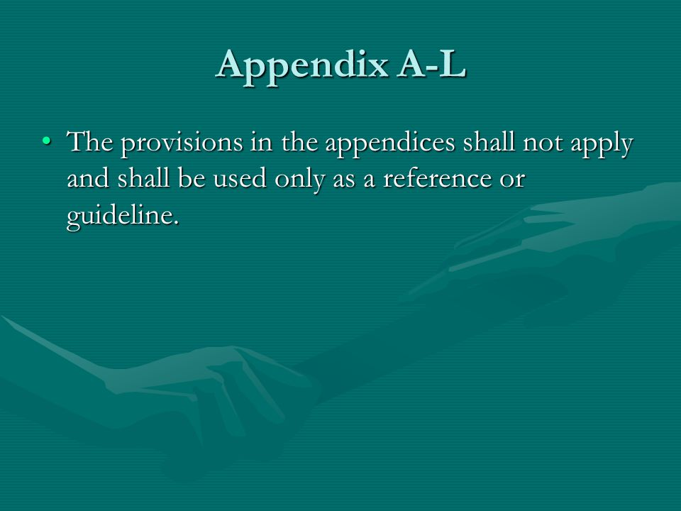 Appendix A-L The provisions in the appendices shall not apply and shall be used only as a reference or guideline.The provisions in the appendices shal