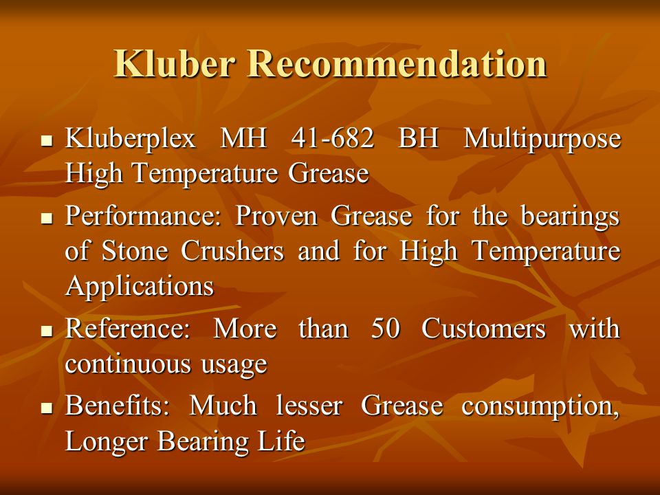 Kluber Recommendation Kluberplex MH 41-682 BH Multipurpose High Temperature Grease Kluberplex MH 41-682 BH Multipurpose High Temperature Grease Performance: Proven Grease for the bearings of Stone Crushers and for High Temperature Applications Performance: Proven Grease for the bearings of Stone Crushers and for High Temperature Applications Reference: More than 50 Customers with continuous usage Reference: More than 50 Customers with continuous usage Benefits: Much lesser Grease consumption, Longer Bearing Life Benefits: Much lesser Grease consumption, Longer Bearing Life