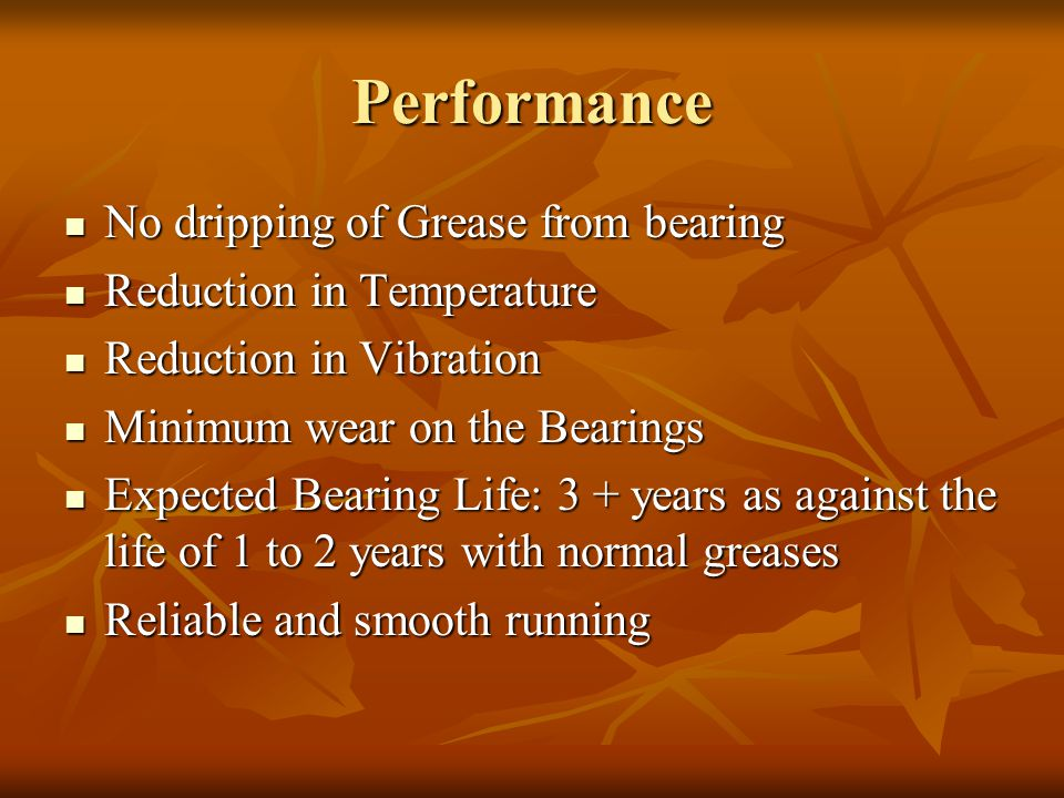 Performance No dripping of Grease from bearing No dripping of Grease from bearing Reduction in Temperature Reduction in Temperature Reduction in Vibration Reduction in Vibration Minimum wear on the Bearings Minimum wear on the Bearings Expected Bearing Life: 3 + years as against the life of 1 to 2 years with normal greases Expected Bearing Life: 3 + years as against the life of 1 to 2 years with normal greases Reliable and smooth running Reliable and smooth running