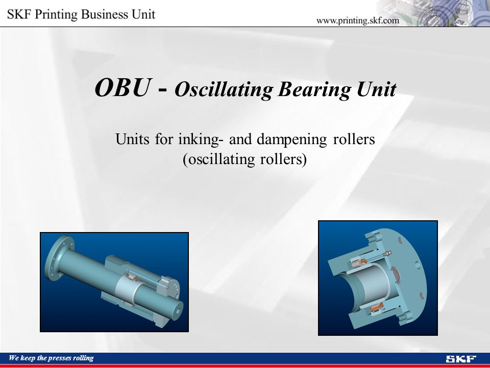 We keep the presses rolling OBU - Oscillating Bearing Unit Units for inking- and dampening rollers (oscillating rollers)