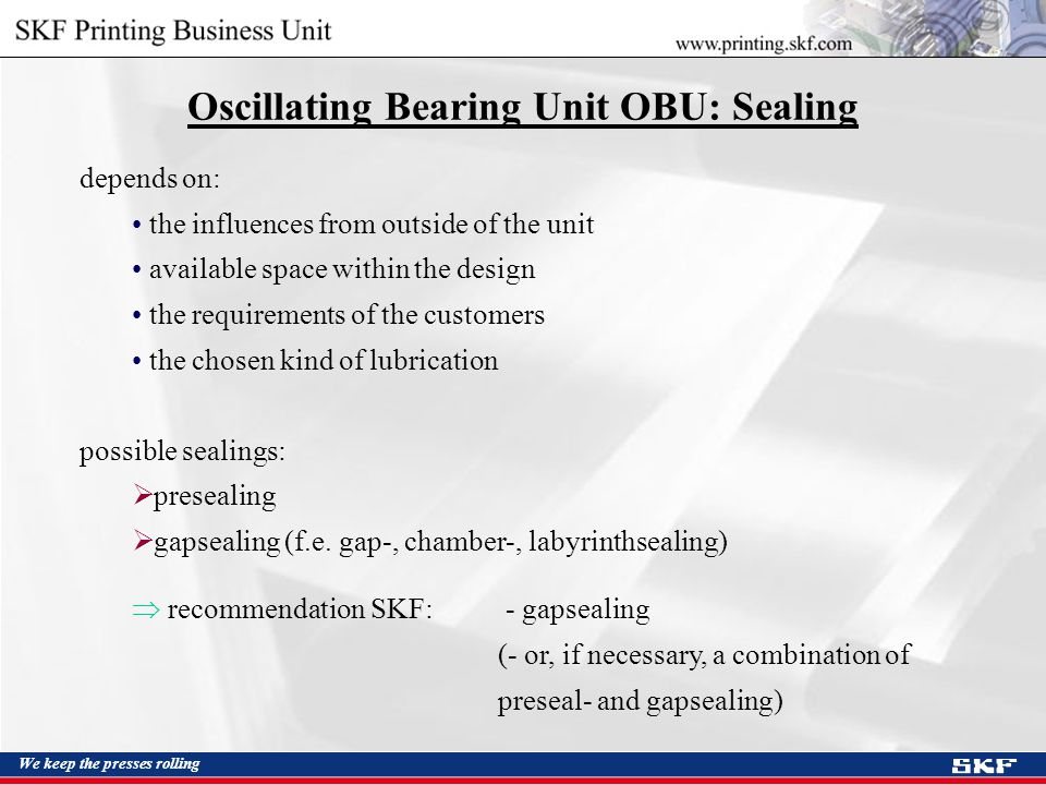 We keep the presses rolling Oscillating Bearing Unit OBU: Sealing depends on: the influences from outside of the unit available space within the design the requirements of the customers the chosen kind of lubrication possible sealings:  presealing  gapsealing (f.e.