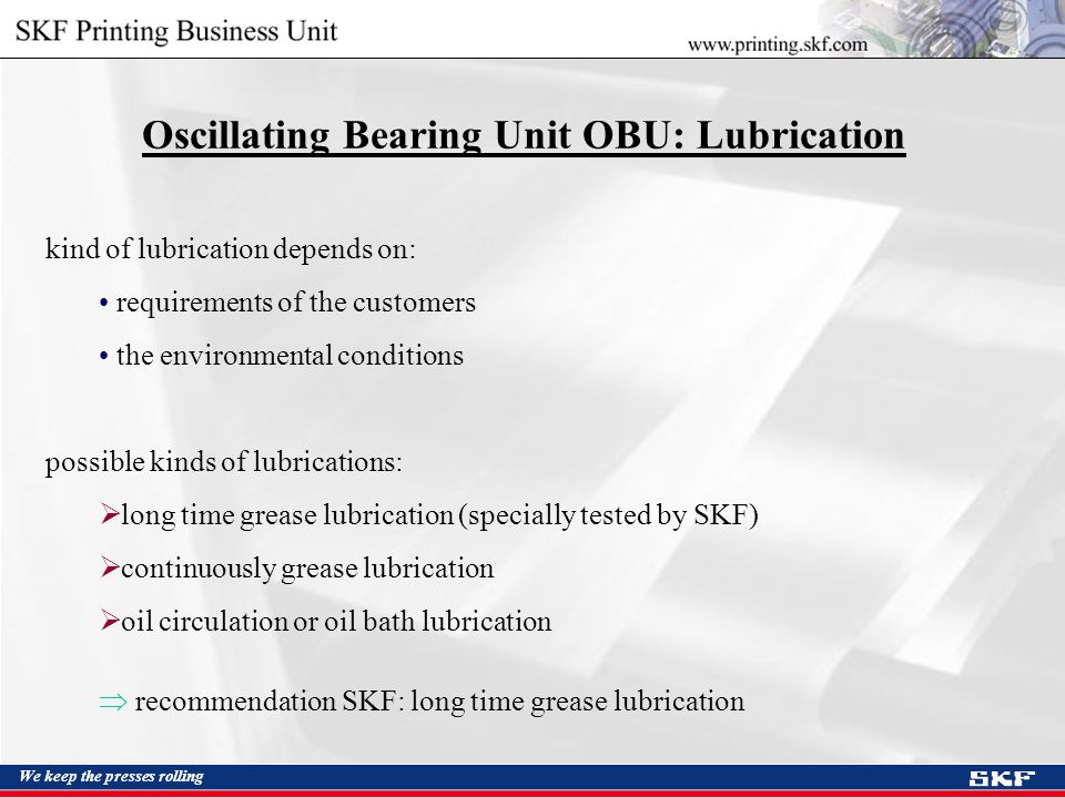 We keep the presses rolling Oscillating Bearing Unit OBU: Lubrication kind of lubrication depends on: requirements of the customers the environmental conditions possible kinds of lubrications:  long time grease lubrication (specially tested by SKF)  continuously grease lubrication  oil circulation or oil bath lubrication  recommendation SKF: long time grease lubrication