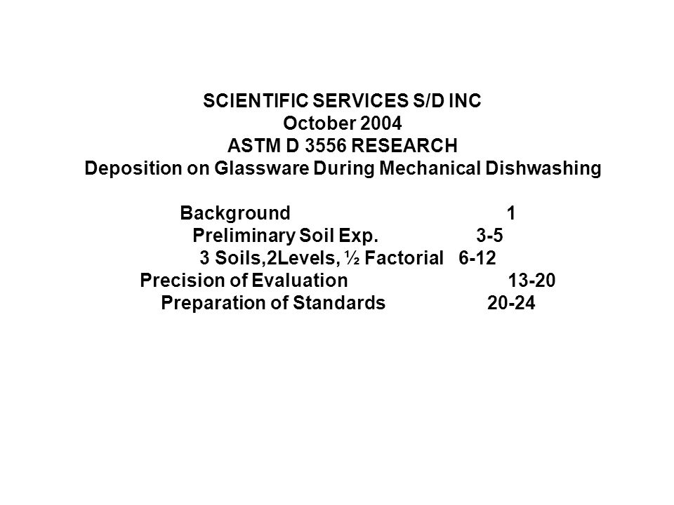 SCIENTIFIC SERVICES S/D INC October 2004 ASTM D 3556 RESEARCH Deposition on Glassware During Mechanical Dishwashing Background1 Preliminary Soil Exp.