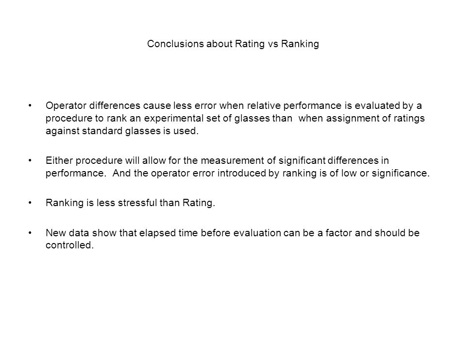 Conclusions about Rating vs Ranking Operator differences cause less error when relative performance is evaluated by a procedure to rank an experimental set of glasses than when assignment of ratings against standard glasses is used.