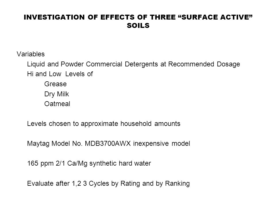 INVESTIGATION OF EFFECTS OF THREE SURFACE ACTIVE SOILS Variables Liquid and Powder Commercial Detergents at Recommended Dosage Hi and Low Levels of Grease Dry Milk Oatmeal Levels chosen to approximate household amounts Maytag Model No.