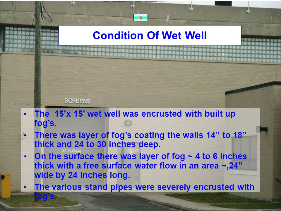 Condition Of Wet Well The 15'x 15' wet well was encrusted with built up fog's.