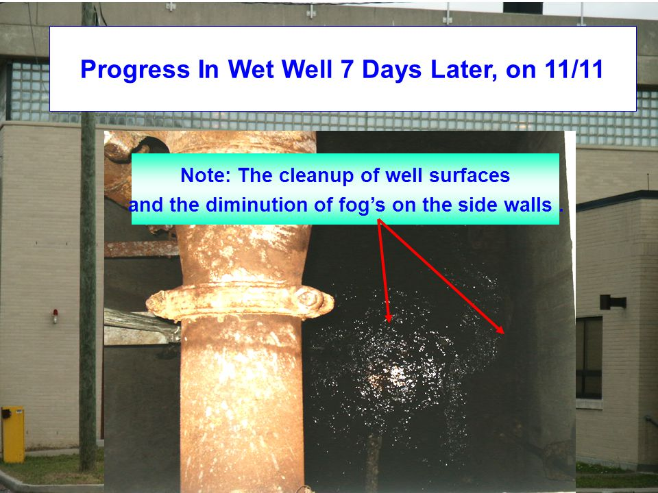 Progress In Wet Well 7 Days Later, on 11/11 Note: The cleanup of well surfaces and the diminution of fog's on the side walls.