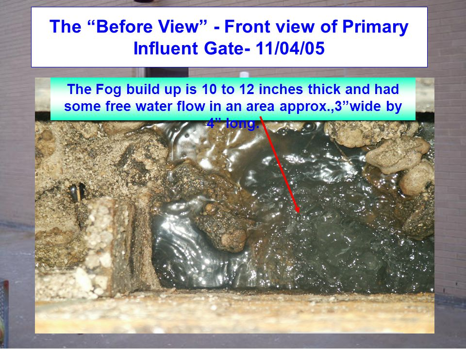 The Before View - Front view of Primary Influent Gate- 11/04/05 The Fog build up is 10 to 12 inches thick and had some free water flow in an area approx.,3 wide by 4 long.