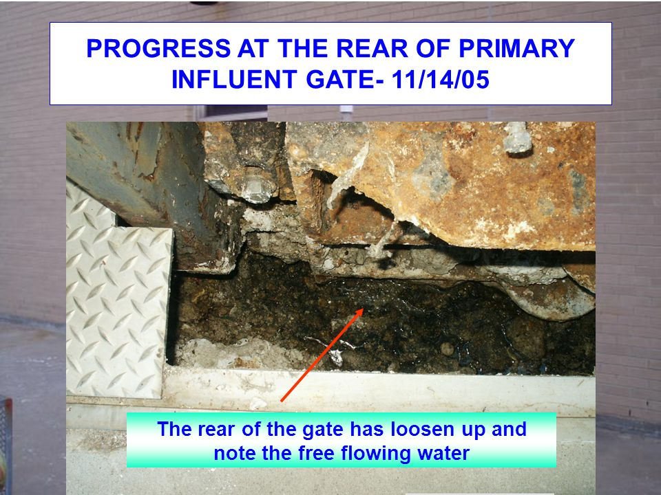 PROGRESS AT THE REAR OF PRIMARY INFLUENT GATE- 11/14/05 The rear of the gate has loosen up and note the free flowing water