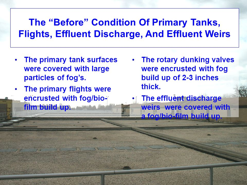 The Before Condition Of Primary Tanks, Flights, Effluent Discharge, And Effluent Weirs The primary tank surfaces were covered with large particles of fog's.