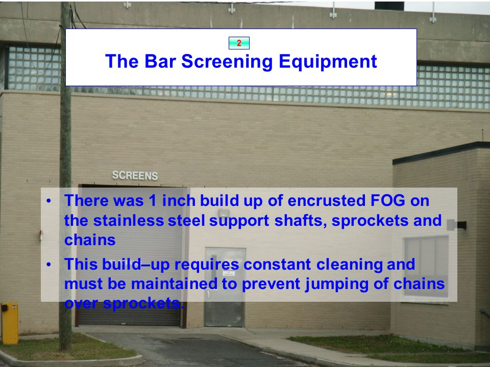 The Bar Screening Equipment There was 1 inch build up of encrusted FOG on the stainless steel support shafts, sprockets and chains This build–up requires constant cleaning and must be maintained to prevent jumping of chains over sprockets.
