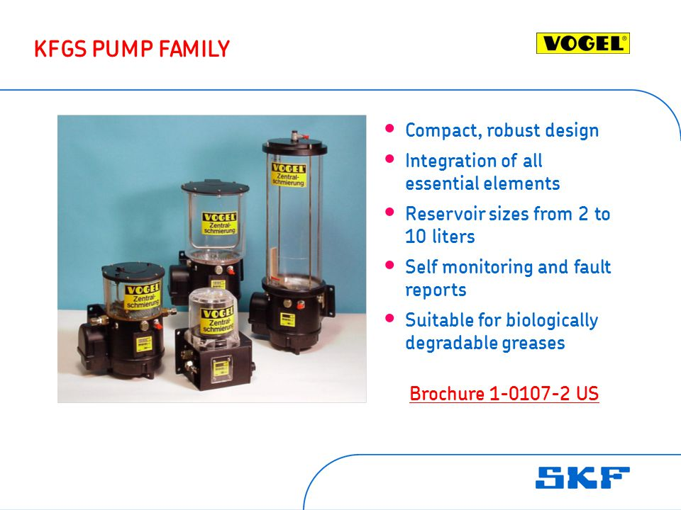 Compact, robust design Integration of all essential elements Reservoir sizes from 2 to 10 liters Self monitoring and fault reports Suitable for biologically degradable greases KFGS PUMP FAMILY BrochureBrochure 1-0107-2 US