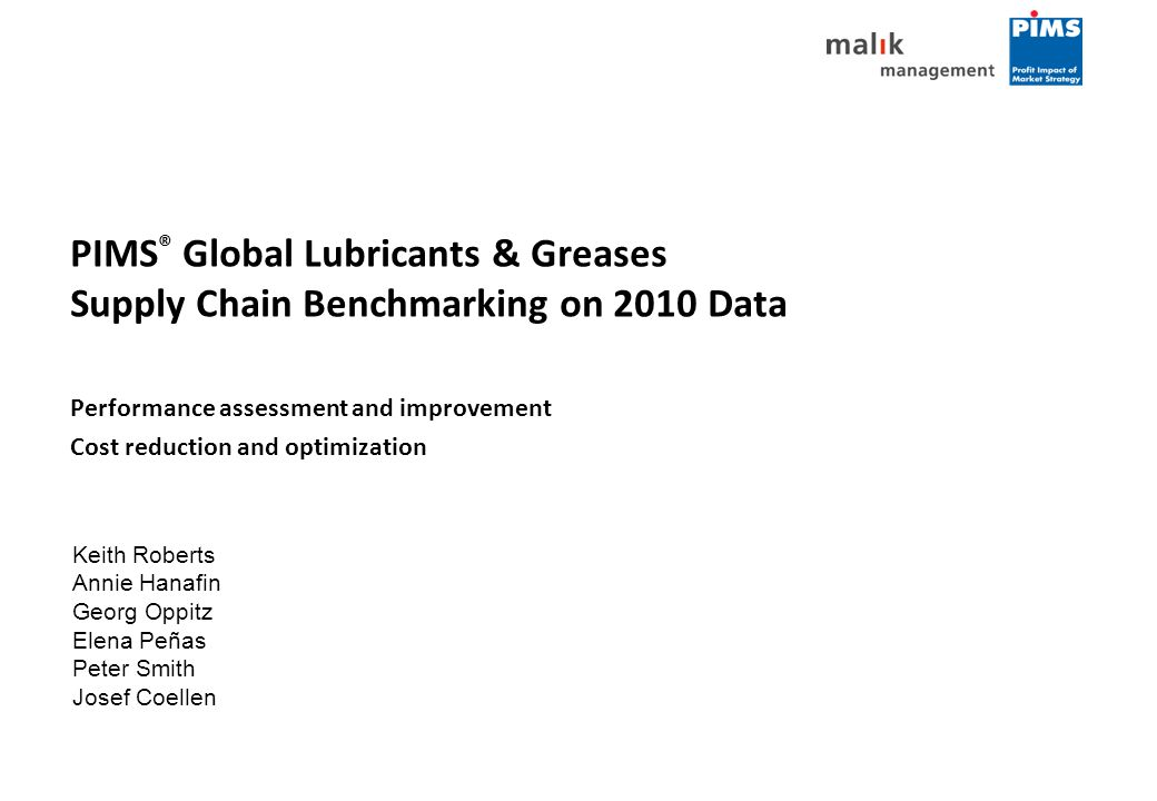 PIMS ® Global Lubricants & Greases Supply Chain Benchmarking on 2010 Data Performance assessment and improvement Cost reduction and optimization Keith