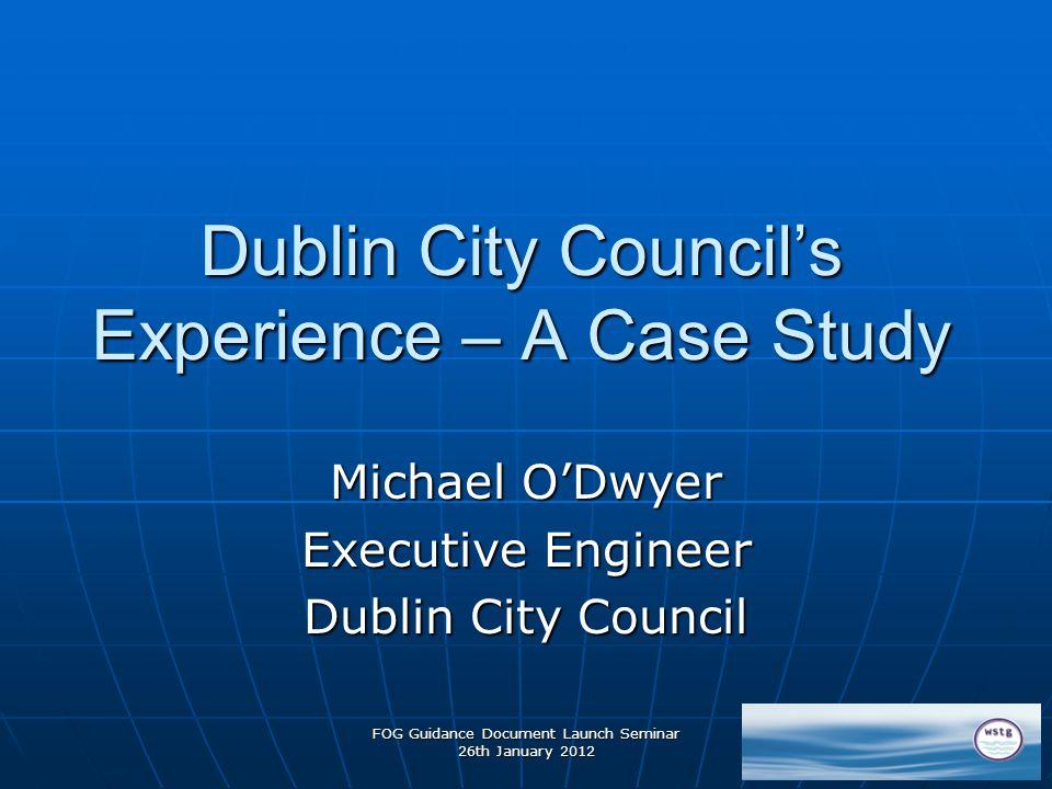 FOG Guidance Document Launch Seminar 26th January 2012 Dublin City Council's Experience – A Case Study Michael O'Dwyer Executive Engineer Dublin City Council