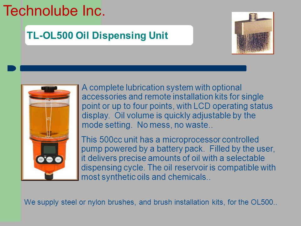 Technolube Inc. TL-OL500 Oil Dispensing Unit A complete lubrication system with optional accessories and remote installation kits for single point or