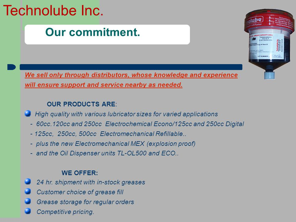 Technolube Inc. Our commitment. We sell only through distributors, whose knowledge and experience will ensure support and service nearby as needed. OU