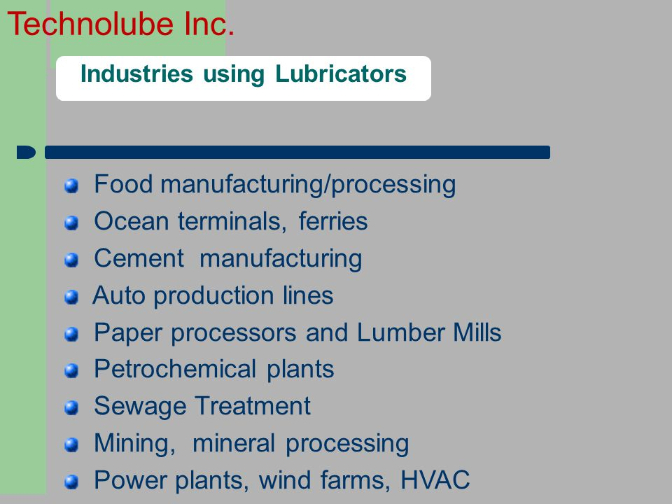 Technolube Inc. Industries using Lubricators Food manufacturing/processing Ocean terminals, ferries Cement manufacturing Auto production lines Paper p