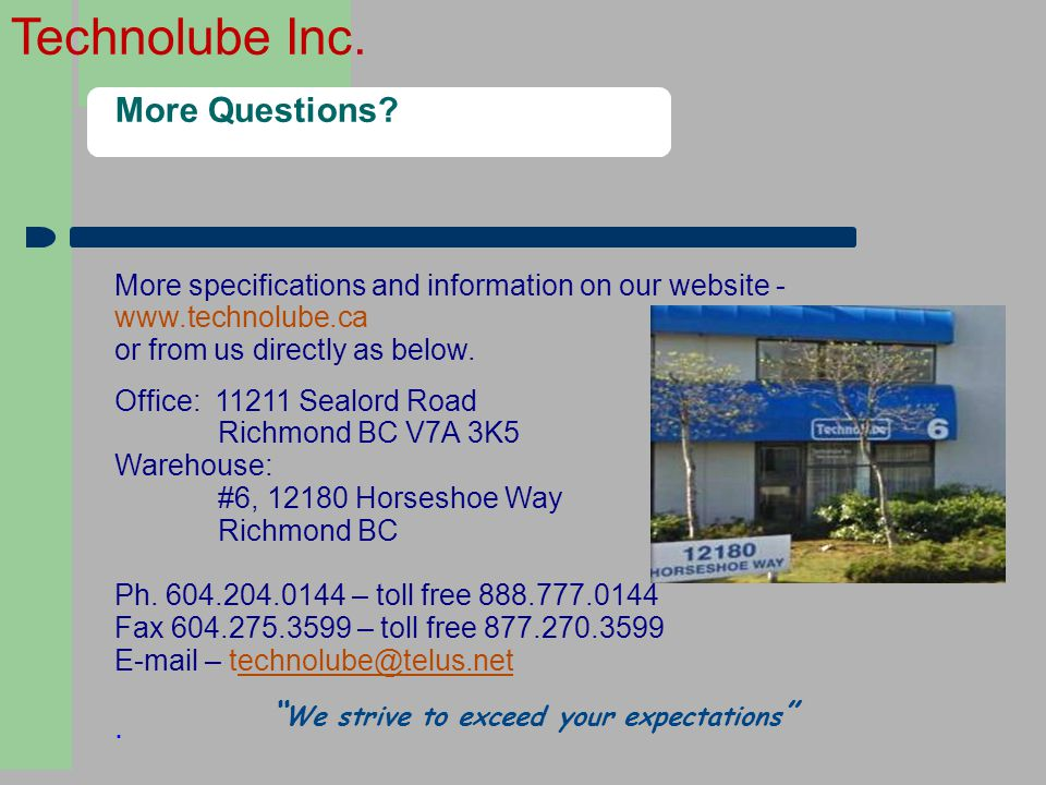 Technolube Inc. More Questions? Office: 11211 Sealord Road Richmond BC V7A 3K5 Warehouse: #6, 12180 Horseshoe Way Richmond BC Ph. 604.204.0144 – toll