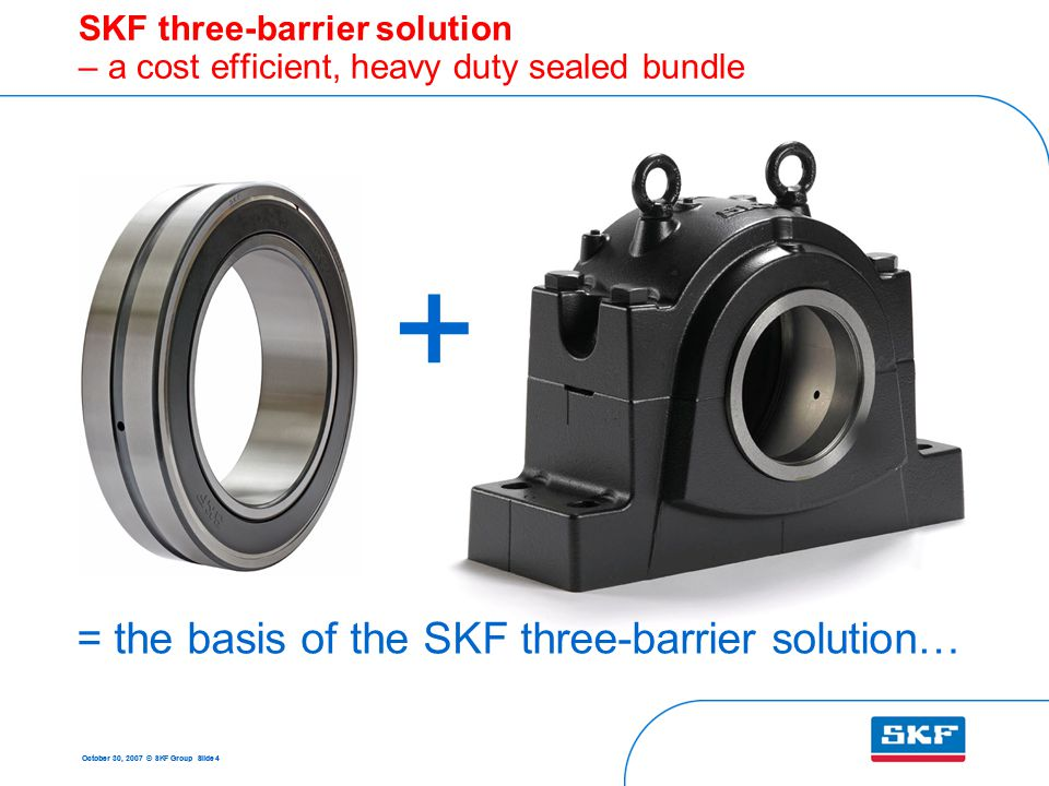 October 30, 2007 © SKF Group Slide 4 SKF three-barrier solution – a cost efficient, heavy duty sealed bundle + = the basis of the SKF three-barrier solution…