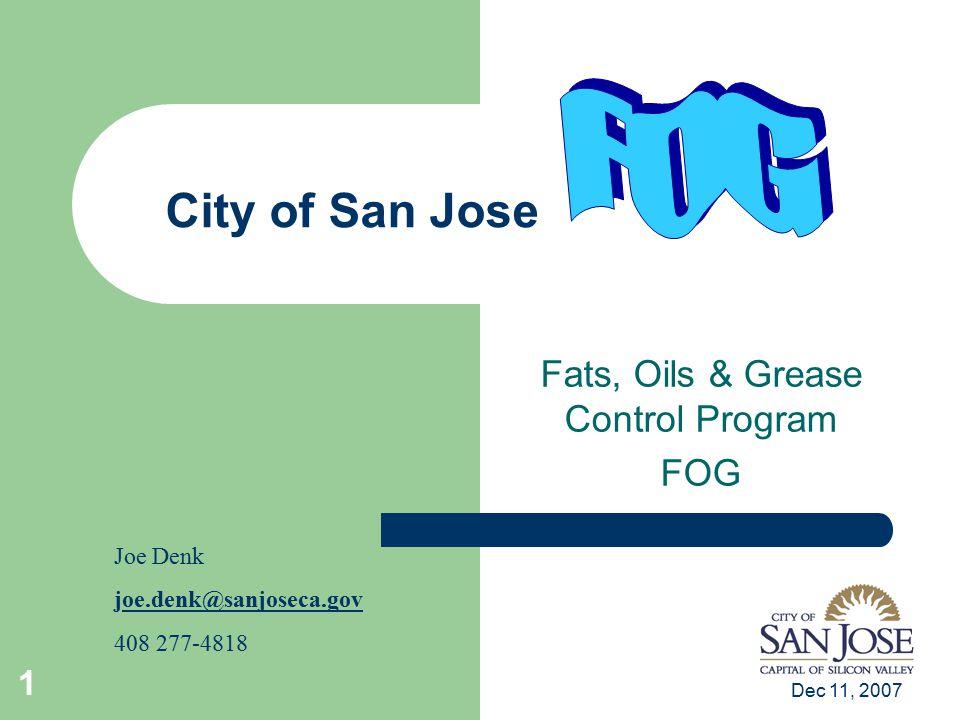 Dec 11, 2007 1 City of San Jose Fats, Oils & Grease Control Program FOG Joe Denk joe.denk@sanjoseca.govoe.denk@sanjoseca.gov 408 277-4818