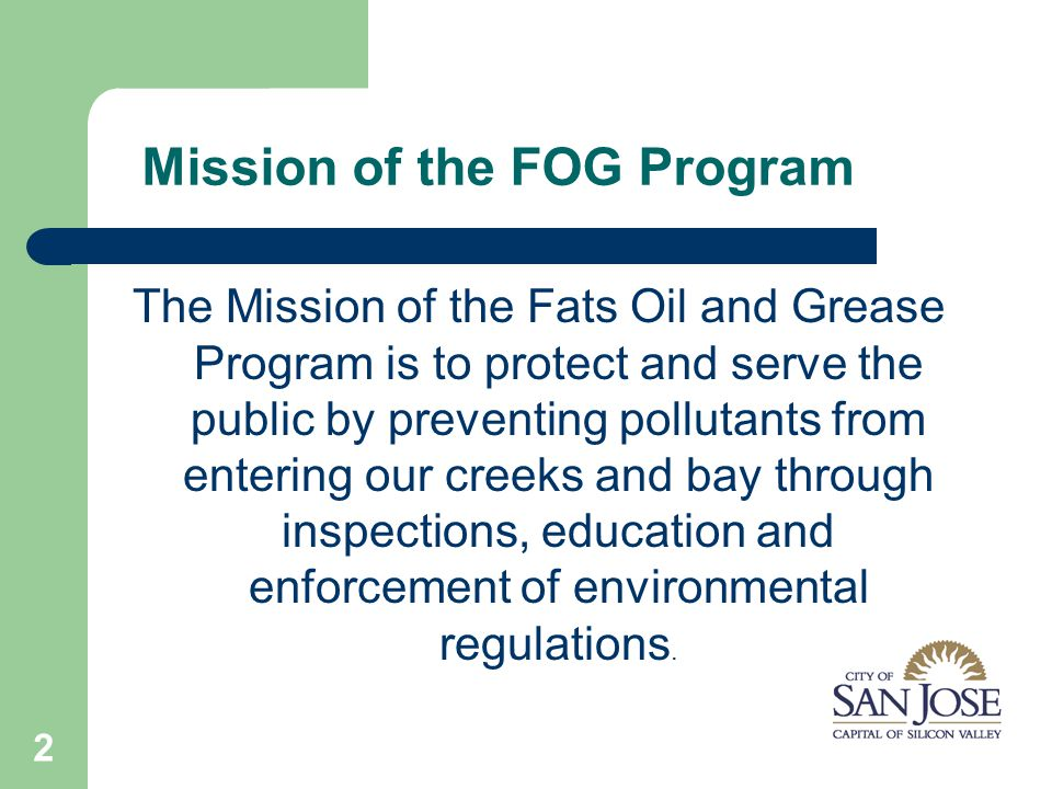 2 Mission of the FOG Program The Mission of the Fats Oil and Grease Program is to protect and serve the public by preventing pollutants from entering our creeks and bay through inspections, education and enforcement of environmental regulations.