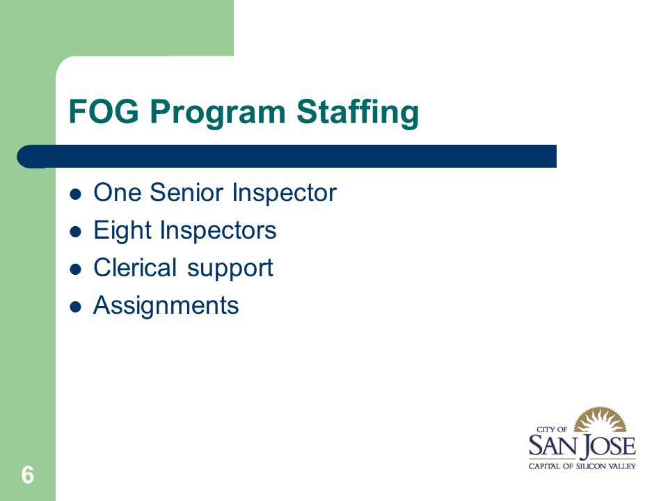 6 FOG Program Staffing One Senior Inspector Eight Inspectors Clerical support Assignments