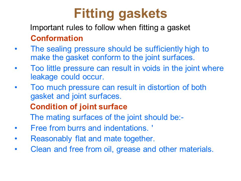 Fitting gaskets Important rules to follow when fitting a gasket Conformation The sealing pressure should be sufficiently high to make the gasket conform to the joint surfaces.