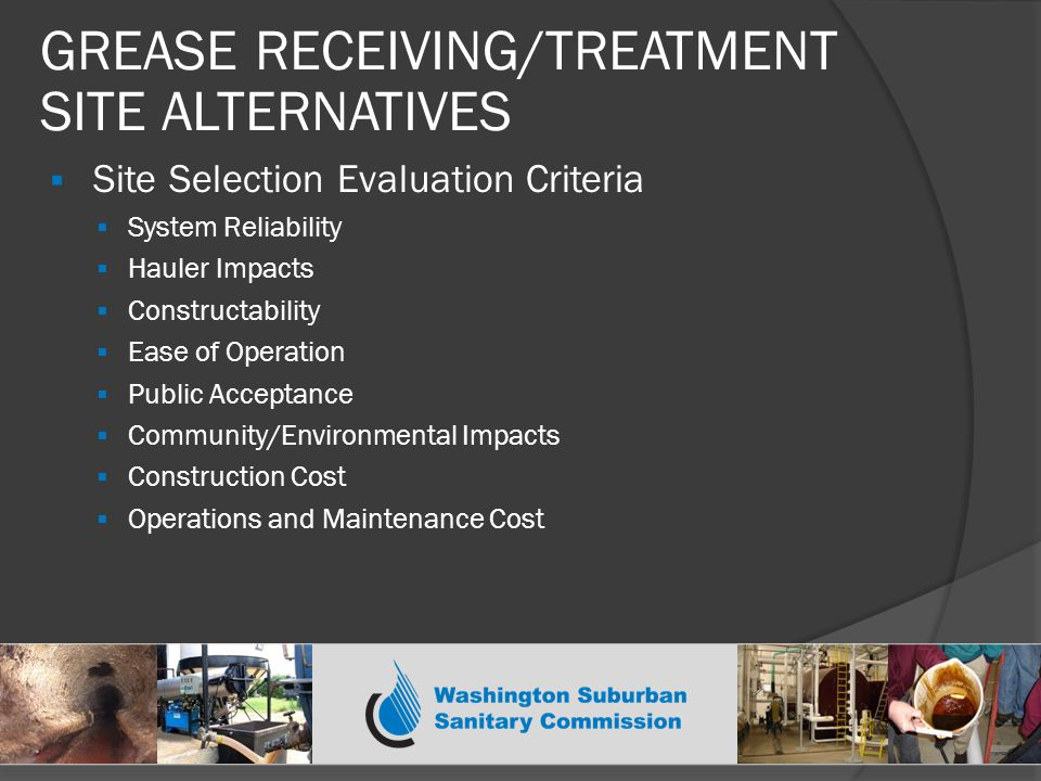  Site Selection Evaluation Criteria  System Reliability  Hauler Impacts  Constructability  Ease of Operation  Public Acceptance  Community/Environmental Impacts  Construction Cost  Operations and Maintenance Cost GREASE RECEIVING/TREATMENT SITE ALTERNATIVES