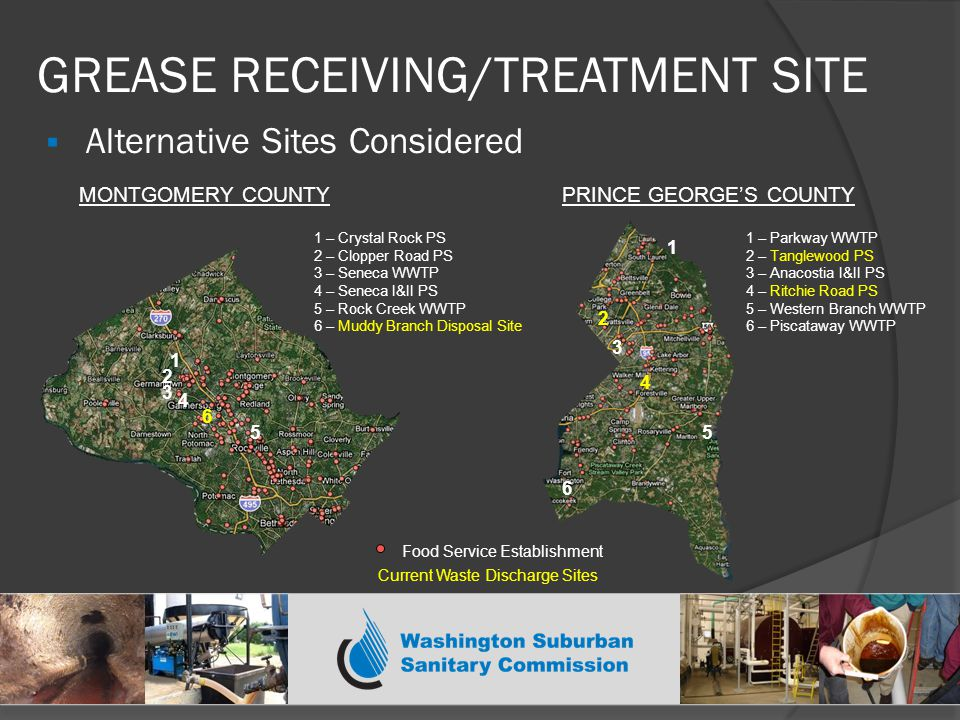  Alternative Sites Considered GREASE RECEIVING/TREATMENT SITE 1 3 2 5 1 – Crystal Rock PS 2 – Clopper Road PS 3 – Seneca WWTP 4 – Seneca I&II PS 5 – Rock Creek WWTP 6 – Muddy Branch Disposal Site 1 – Parkway WWTP 2 – Tanglewood PS 3 – Anacostia I&II PS 4 – Ritchie Road PS 5 – Western Branch WWTP 6 – Piscataway WWTP MONTGOMERY COUNTYPRINCE GEORGE'S COUNTY 1 4 3 5 2 6 Food Service Establishment 4 6 Current Waste Discharge Sites