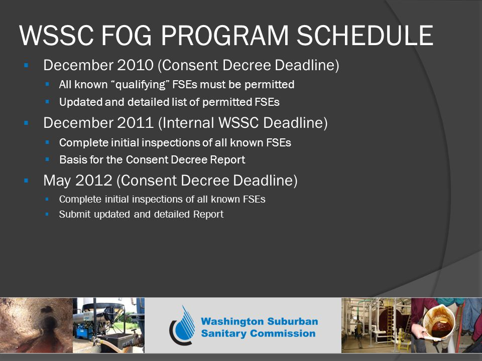 WSSC FOG PROGRAM SCHEDULE  December 2010 (Consent Decree Deadline)  All known qualifying FSEs must be permitted  Updated and detailed list of permitted FSEs  December 2011 (Internal WSSC Deadline)  Complete initial inspections of all known FSEs  Basis for the Consent Decree Report  May 2012 (Consent Decree Deadline)  Complete initial inspections of all known FSEs  Submit updated and detailed Report