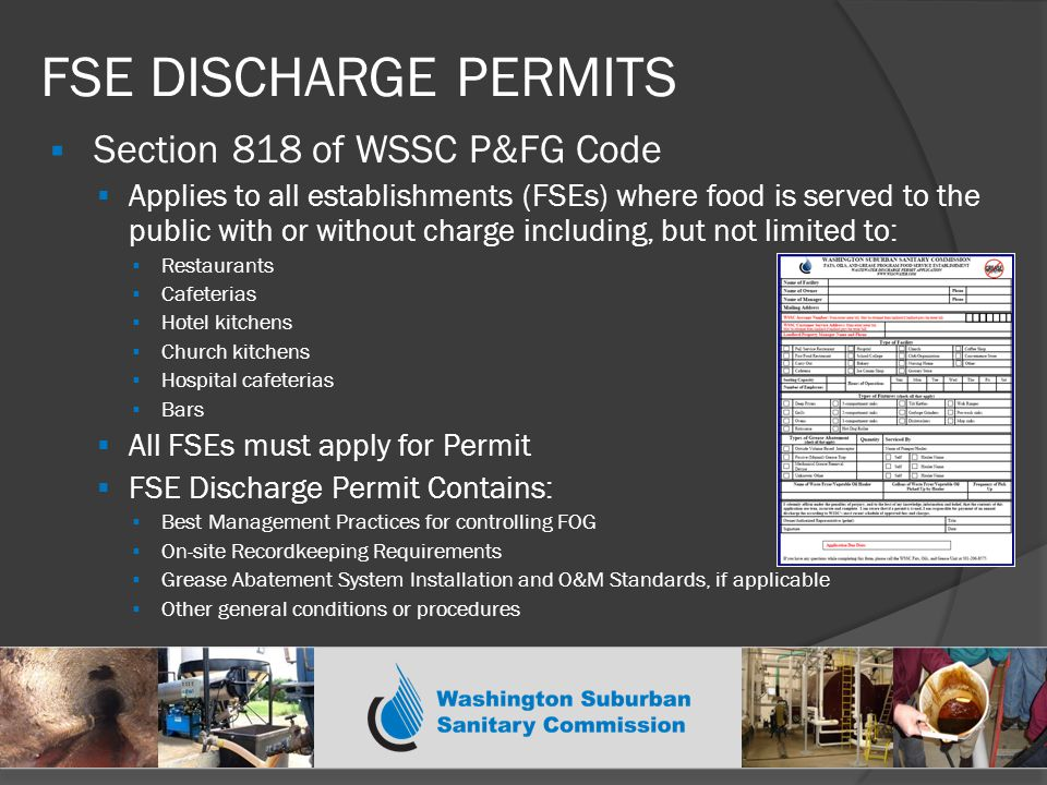 FSE DISCHARGE PERMITS  Section 818 of WSSC P&FG Code  Applies to all establishments (FSEs) where food is served to the public with or without charge including, but not limited to:  Restaurants  Cafeterias  Hotel kitchens  Church kitchens  Hospital cafeterias  Bars  All FSEs must apply for Permit  FSE Discharge Permit Contains:  Best Management Practices for controlling FOG  On-site Recordkeeping Requirements  Grease Abatement System Installation and O&M Standards, if applicable  Other general conditions or procedures