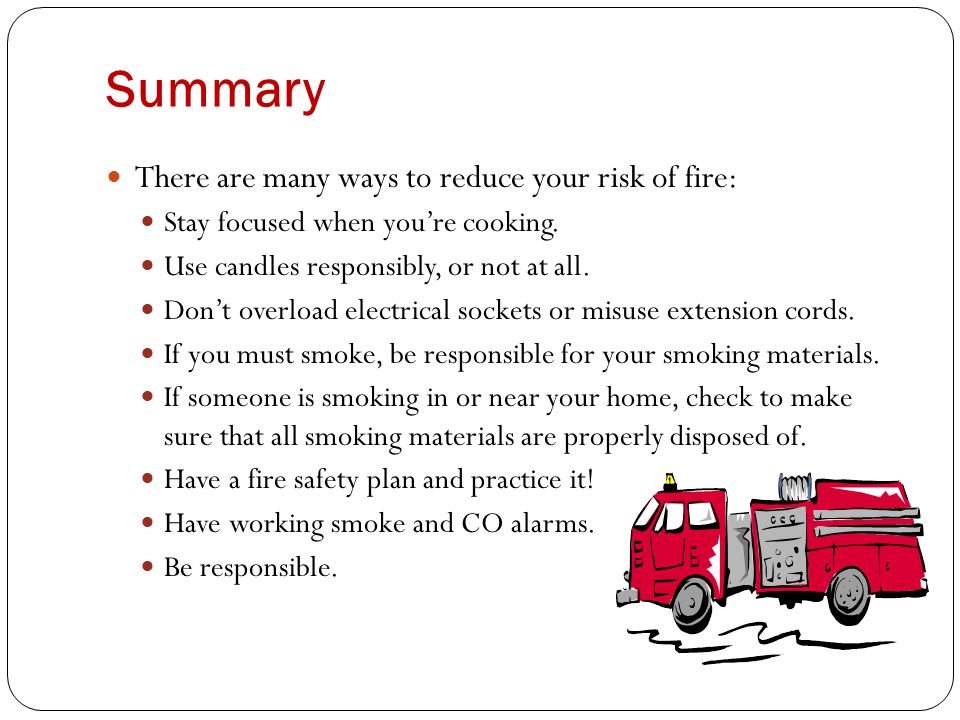 Summary There are many ways to reduce your risk of fire: Stay focused when you're cooking.