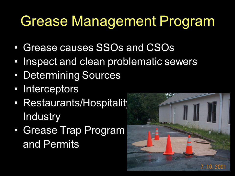 Grease Management Program Grease causes SSOs and CSOs Inspect and clean problematic sewers Determining Sources Interceptors Restaurants/Hospitality In