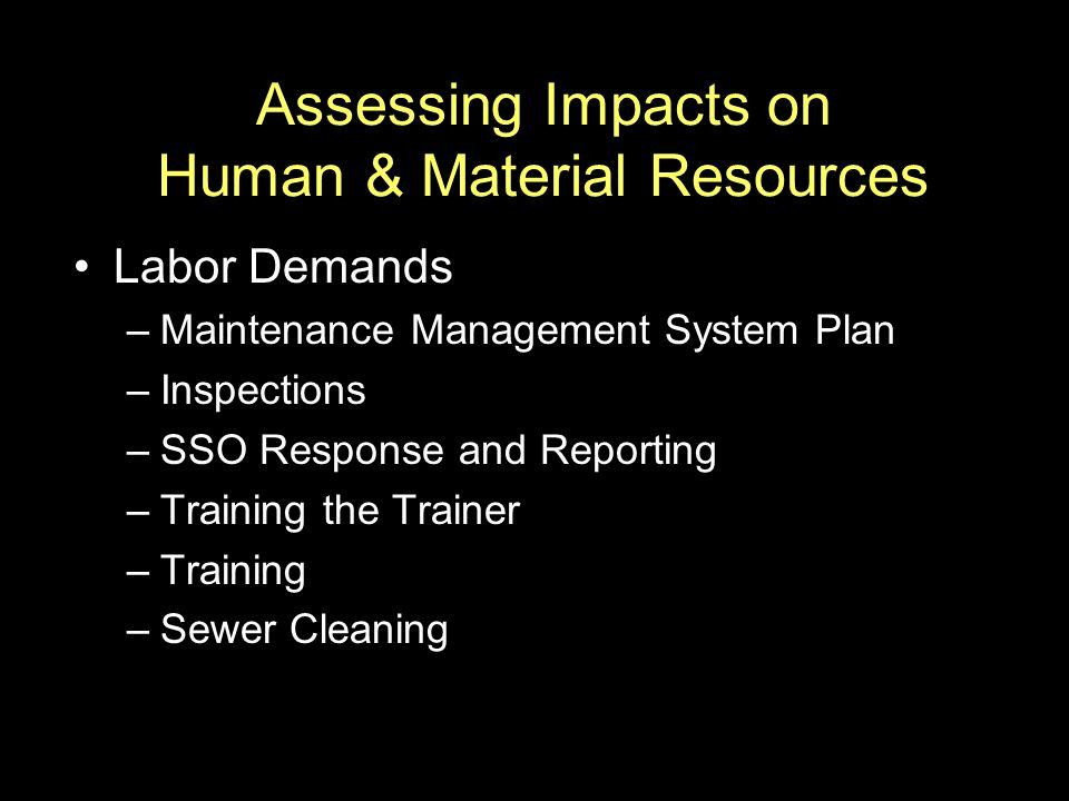 Assessing Impacts on Human & Material Resources Labor Demands –Maintenance Management System Plan –Inspections –SSO Response and Reporting –Training t