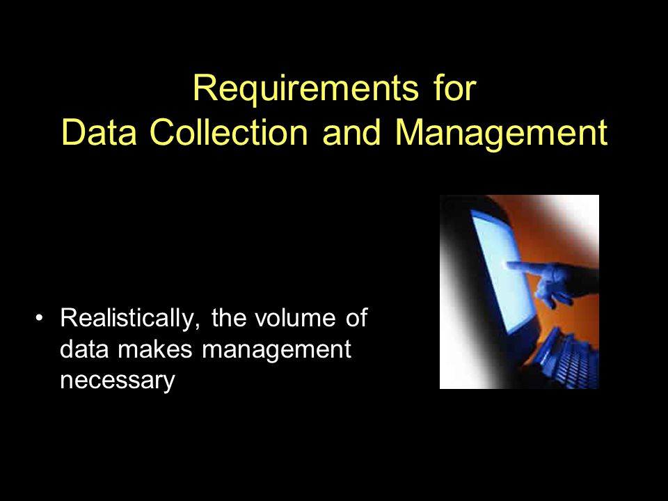 Requirements for Data Collection and Management Realistically, the volume of data makes management necessary